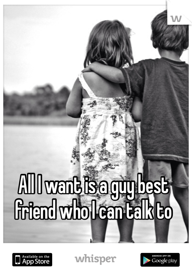 All I want is a guy best friend who I can talk to