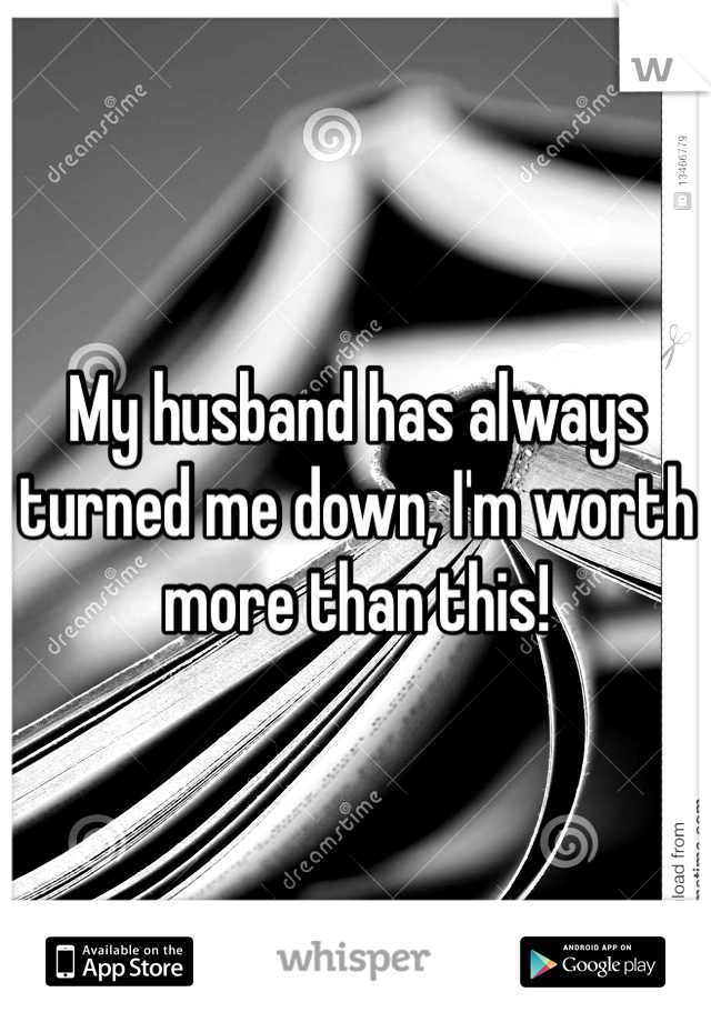 My husband has always turned me down, I'm worth more than this!