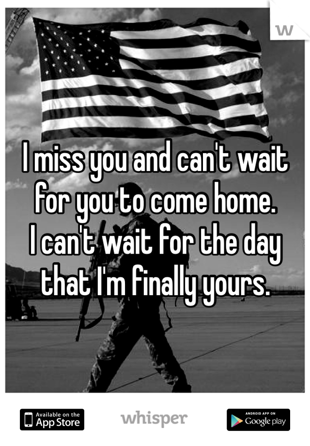 I miss you and can't wait for you to come home.  I can't wait for the day that I'm finally yours.