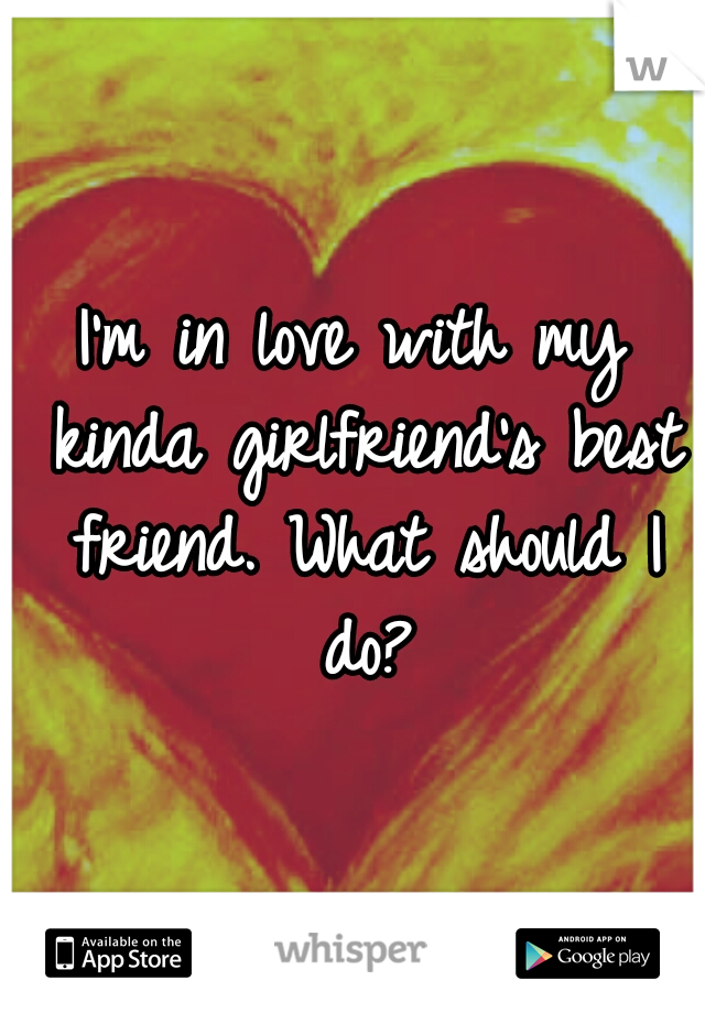 I'm in love with my kinda girlfriend's best friend. What should I do?