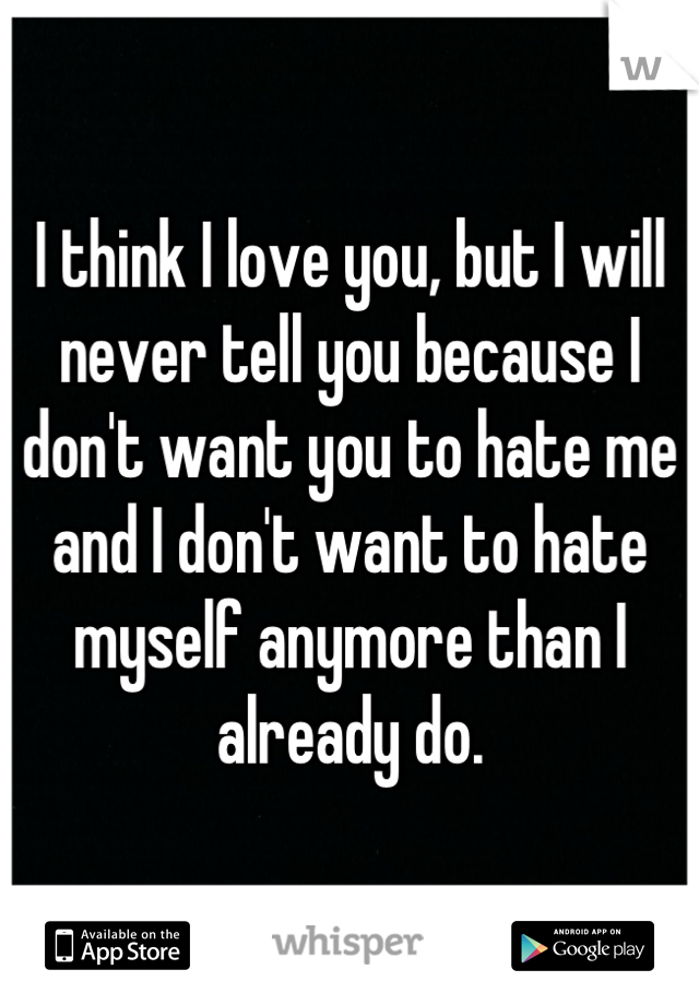 I think I love you, but I will never tell you because I don't want you to hate me and I don't want to hate myself anymore than I already do.