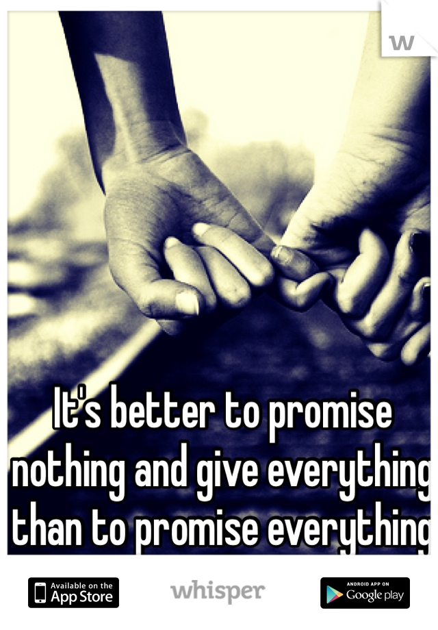 It's better to promise nothing and give everything than to promise everything and give nothing.