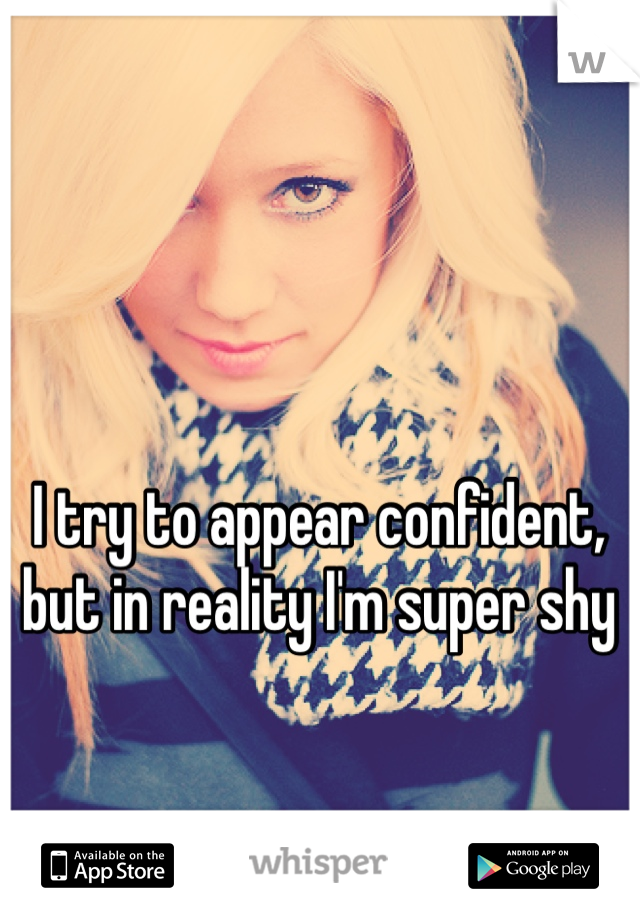 I try to appear confident, but in reality I'm super shy