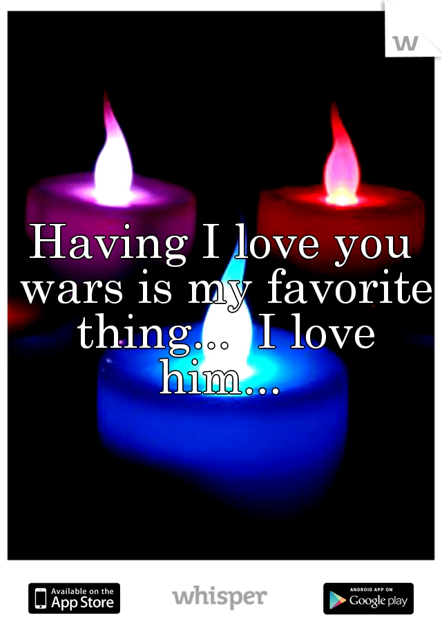 Having I love you wars is my favorite thing...  I love him...