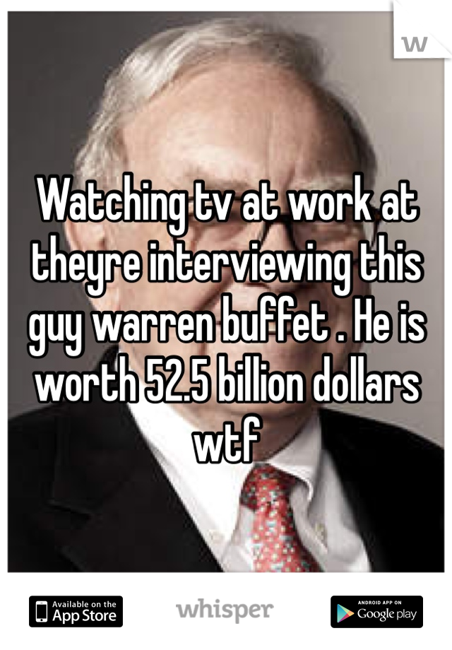 Watching tv at work at theyre interviewing this guy warren buffet . He is worth 52.5 billion dollars wtf