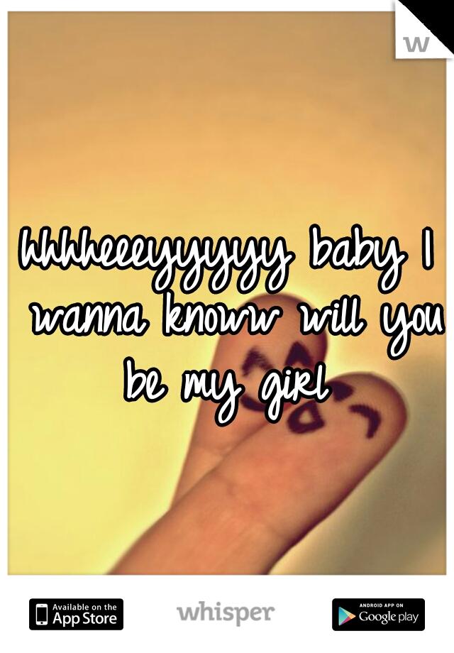 hhhheeeyyyyy baby I wanna knoww will you be my girl