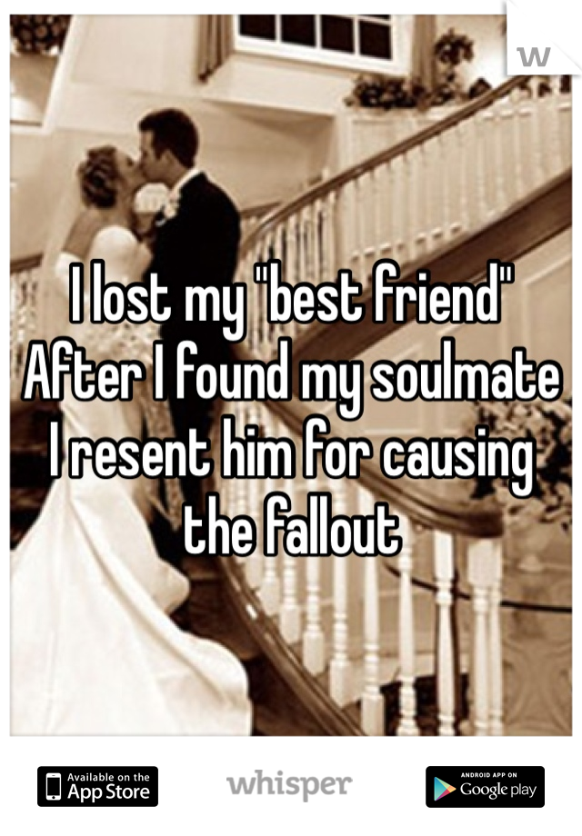 """I lost my """"best friend"""" After I found my soulmate  I resent him for causing the fallout"""