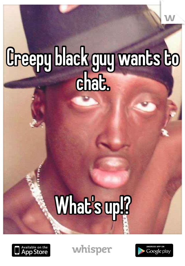 Creepy black guy wants to chat.     What's up!?
