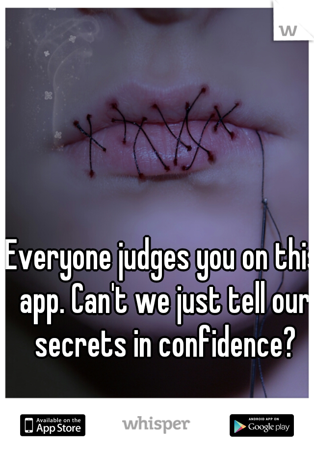 Everyone judges you on this app. Can't we just tell our secrets in confidence?