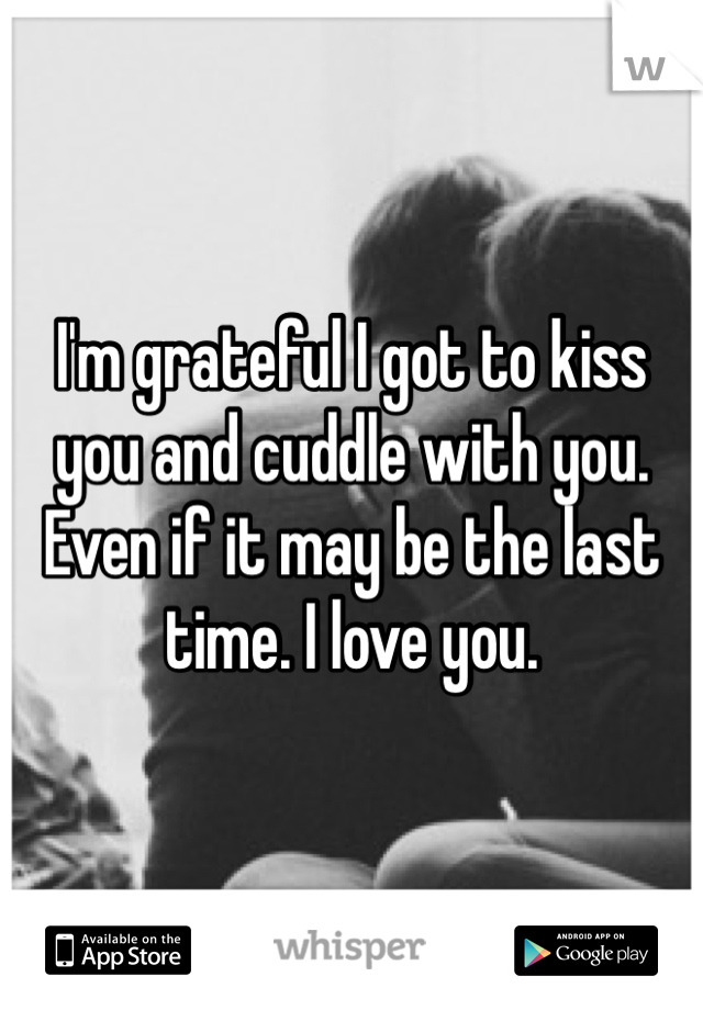 I'm grateful I got to kiss you and cuddle with you. Even if it may be the last time. I love you.