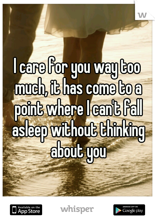 I care for you way too much, it has come to a point where I can't fall asleep without thinking about you