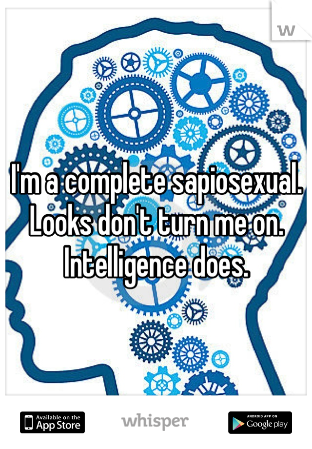 I'm a complete sapiosexual. Looks don't turn me on. Intelligence does.