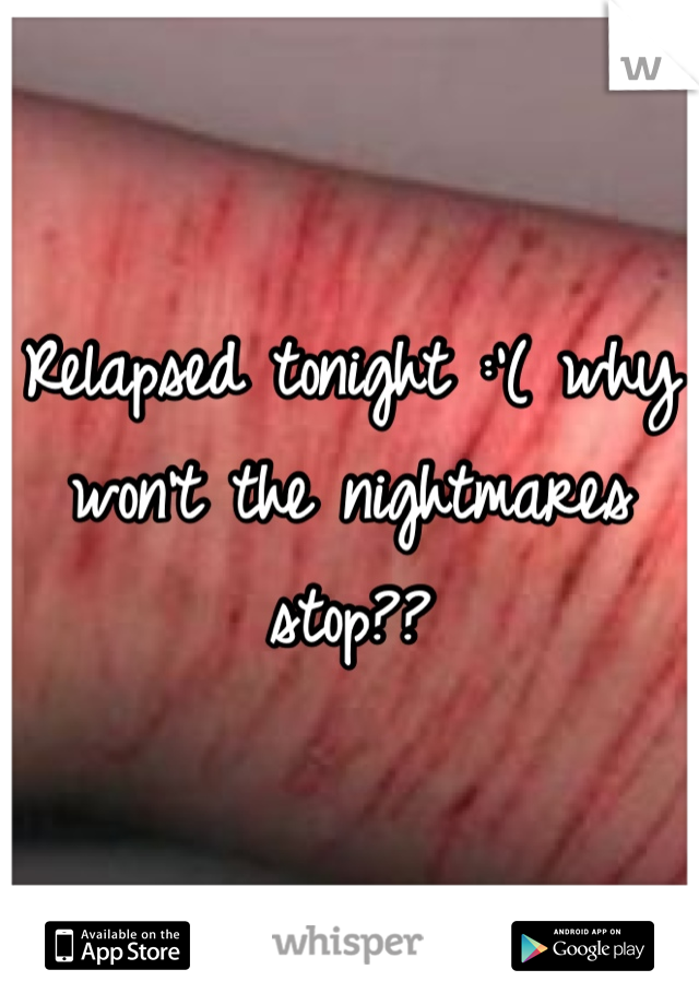 Relapsed tonight :'( why won't the nightmares stop??