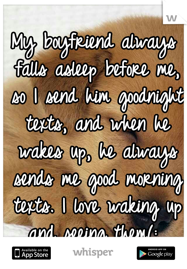 My boyfriend always falls asleep before me, so I send him goodnight texts, and when he wakes up, he always sends me good morning texts. I love waking up and seeing them(: