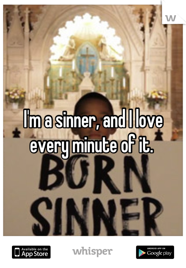 I'm a sinner, and I love every minute of it.