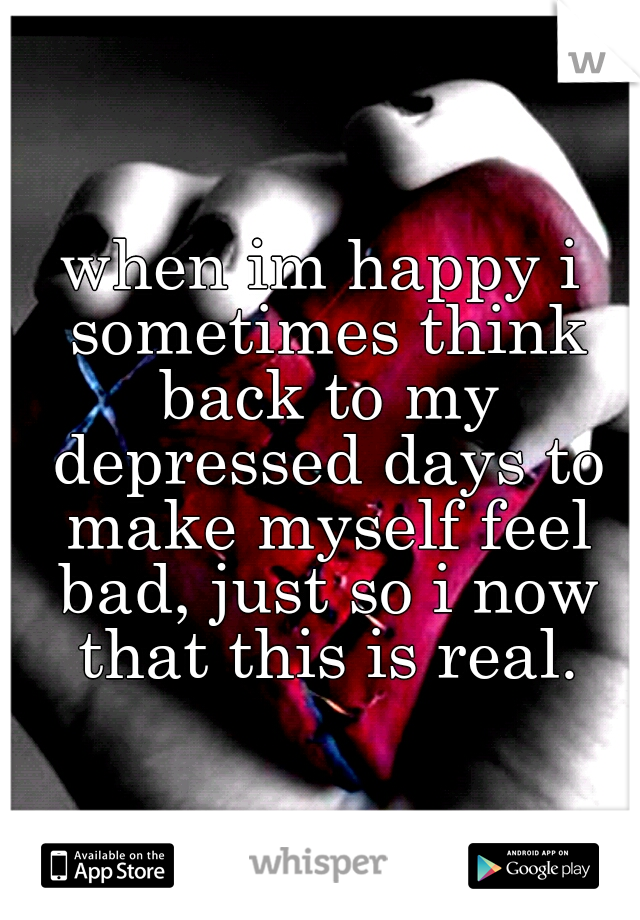 when im happy i sometimes think back to my depressed days to make myself feel bad, just so i now that this is real.