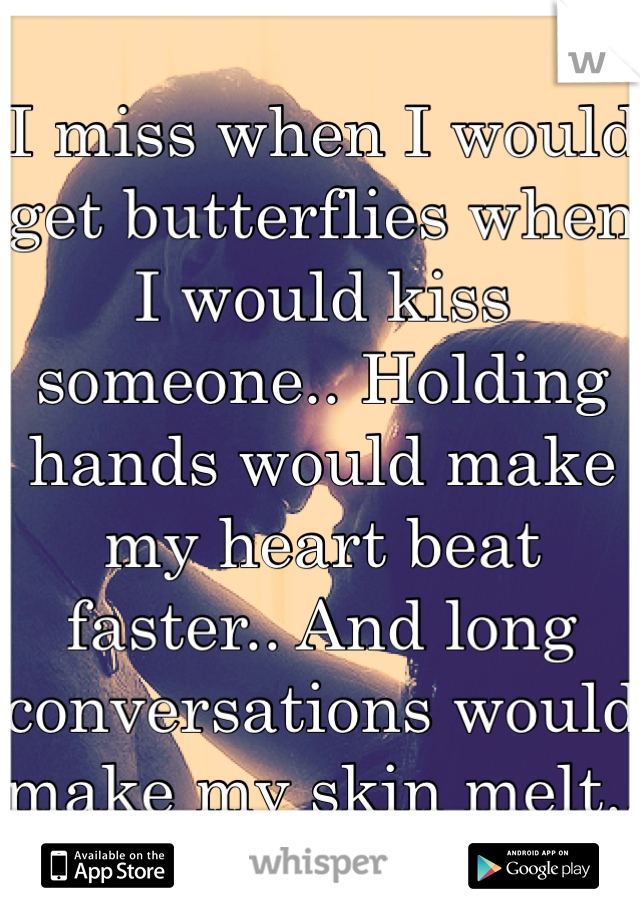I miss when I would get butterflies when I would kiss someone.. Holding hands would make my heart beat faster.. And long conversations would make my skin melt..