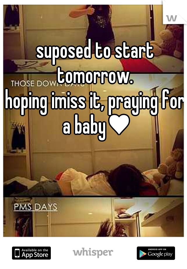 suposed to start tomorrow.     hoping imiss it, praying for a baby♥