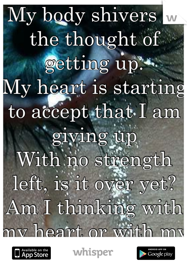 My body shivers at the thought of getting up. My heart is starting to accept that I am giving up With no strength left, is it over yet? Am I thinking with my heart or with my head?