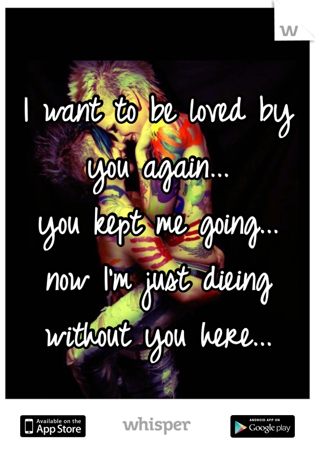 I want to be loved by you again... you kept me going... now I'm just dieing without you here...