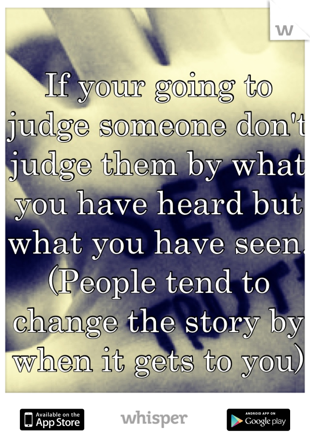 If your going to judge someone don't judge them by what you have heard but what you have seen. (People tend to change the story by when it gets to you)