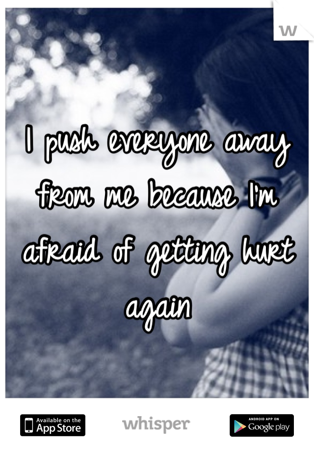 I push everyone away from me because I'm afraid of getting hurt again