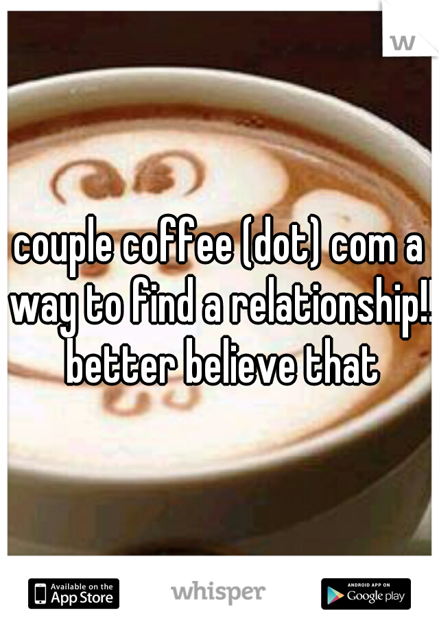 couple coffee (dot) com a way to find a relationship!! better believe that