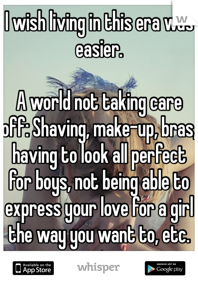 I wish living in this era was easier.  A world not taking care off: Shaving, make-up, bras, having to look all perfect for boys, not being able to express your love for a girl the way you want to, etc.