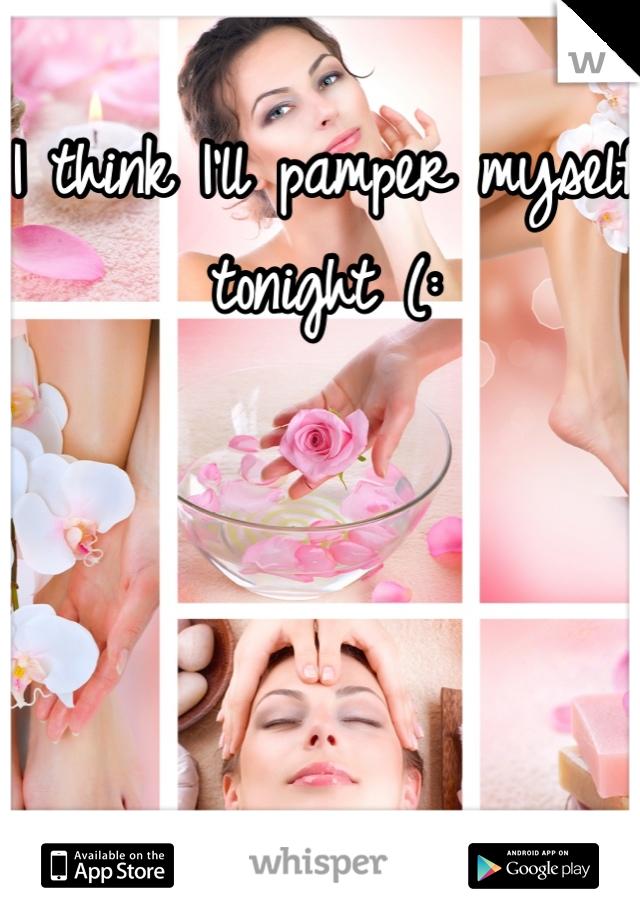 I think I'll pamper myself tonight (:      Any suggestions?