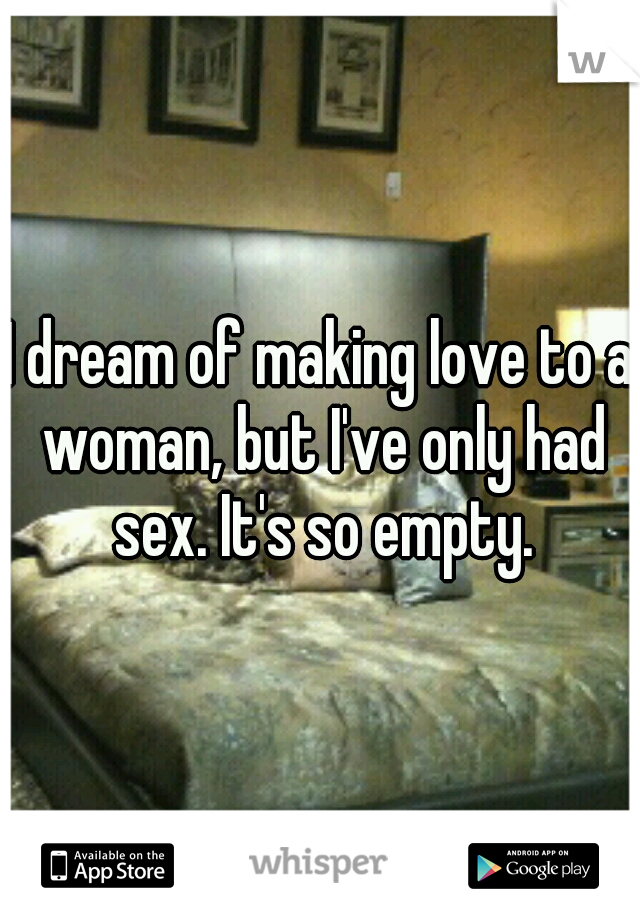 I dream of making love to a woman, but I've only had sex. It's so empty.
