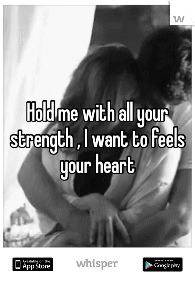 Hold me with all your strength , I want to feels your heart