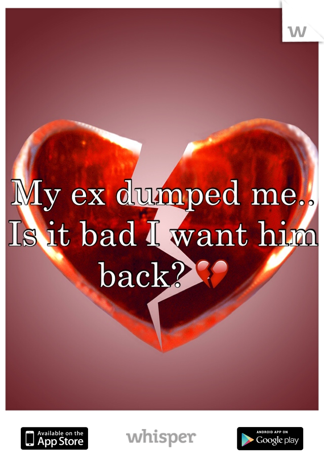 My ex dumped me.. Is it bad I want him back? 💔