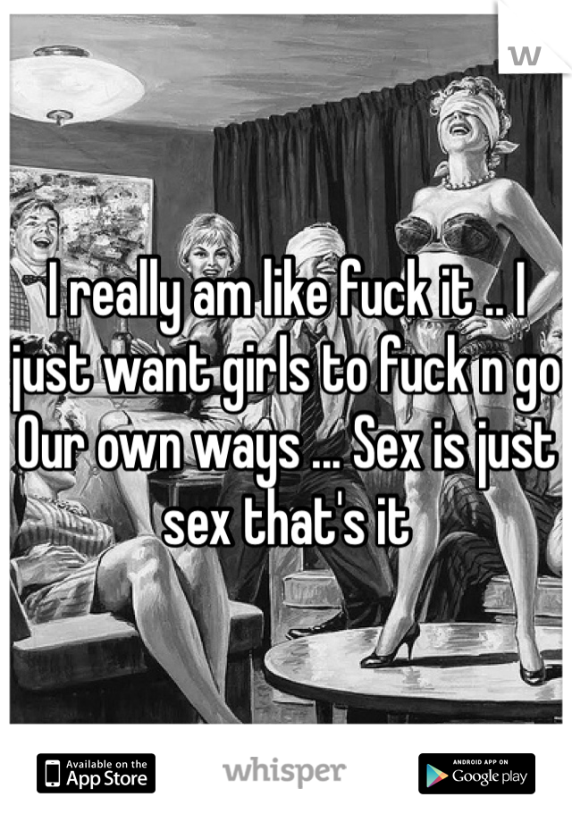 I really am like fuck it .. I just want girls to fuck n go Our own ways ... Sex is just sex that's it