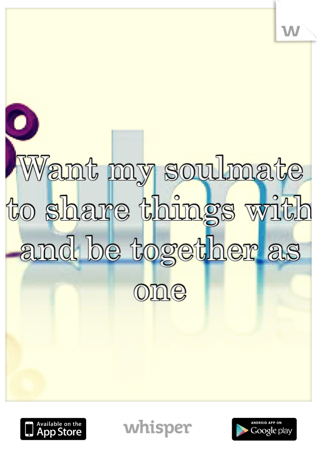 Want my soulmate to share things with and be together as one