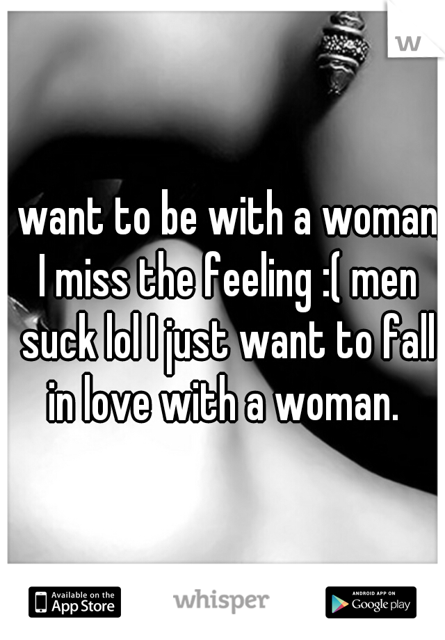 I want to be with a woman, I miss the feeling :( men suck lol I just want to fall in love with a woman.