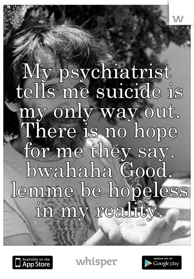 My psychiatrist tells me suicide is my only way out. There is no hope for me they say. bwahaha Good. lemme be hopeless in my reality.