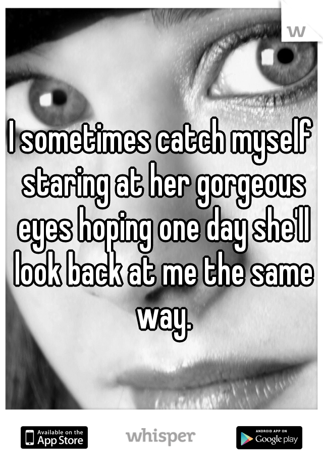 I sometimes catch myself staring at her gorgeous eyes hoping one day she'll look back at me the same way.
