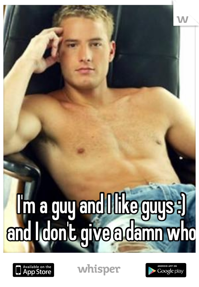 I'm a guy and I like guys :) and I don't give a damn who cares