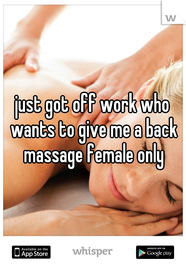 just got off work who wants to give me a back massage female only