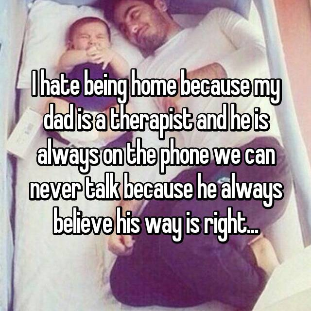 I hate being home because my dad is a therapist and he is always on the phone we can never talk because he always believe his way is right...