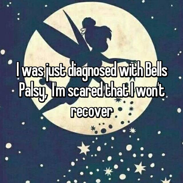 I was just diagnosed with Bells Palsy,  I'm scared that I won't recover