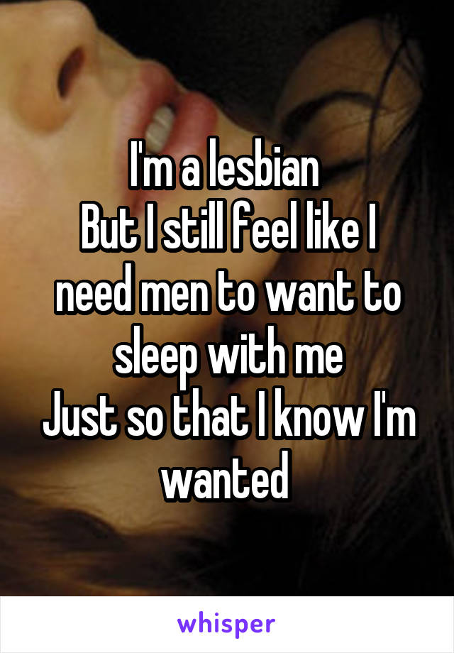 I'm a lesbian  But I still feel like I need men to want to sleep with me Just so that I know I'm wanted