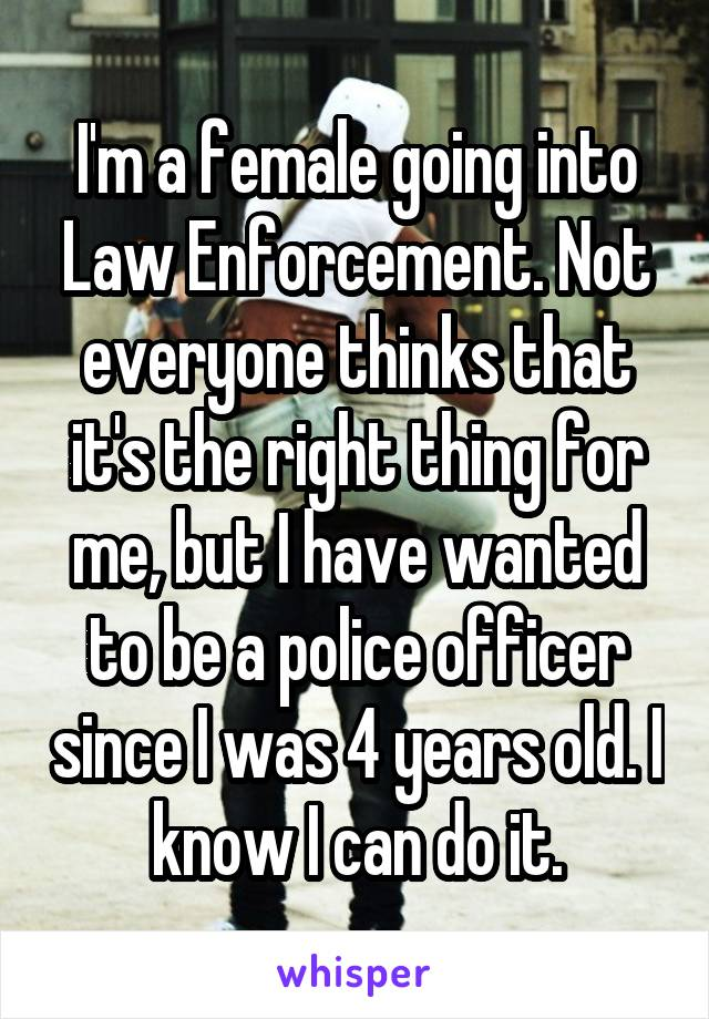 I'm a female going into Law Enforcement. Not everyone thinks that it's the right thing for me, but I have wanted to be a police officer since I was 4 years old. I know I can do it.