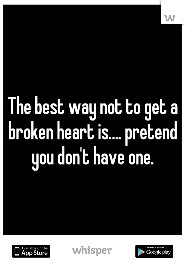 The best way not to get a broken heart is.... pretend you don't have one.