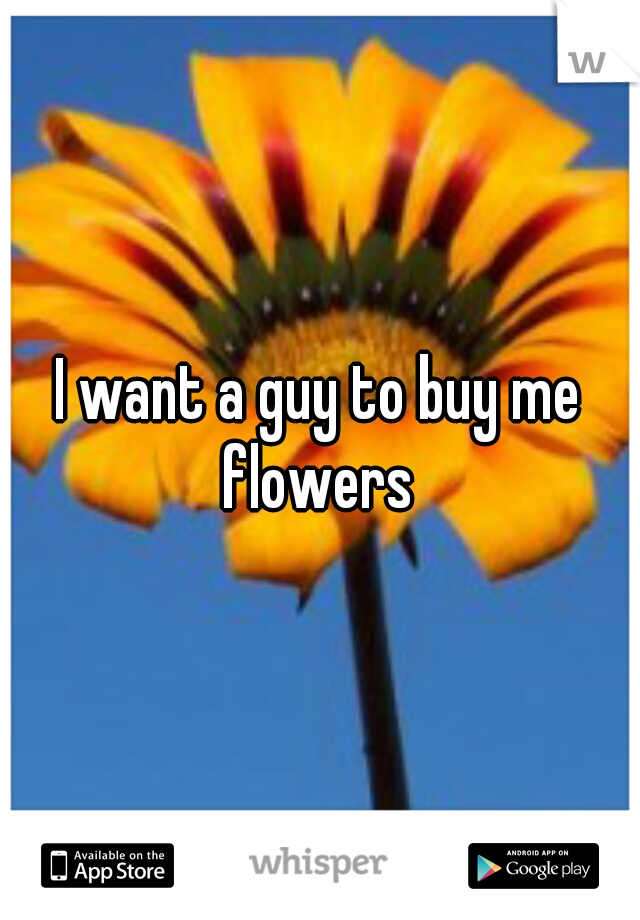 I want a guy to buy me flowers