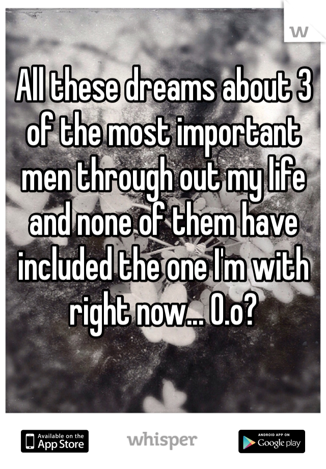 All these dreams about 3 of the most important men through out my life and none of them have included the one I'm with right now... O.o?