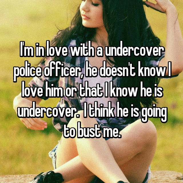 I'm in love with a undercover police officer, he doesn't know I love him or that I know he is undercover.  I think he is going to bust me.