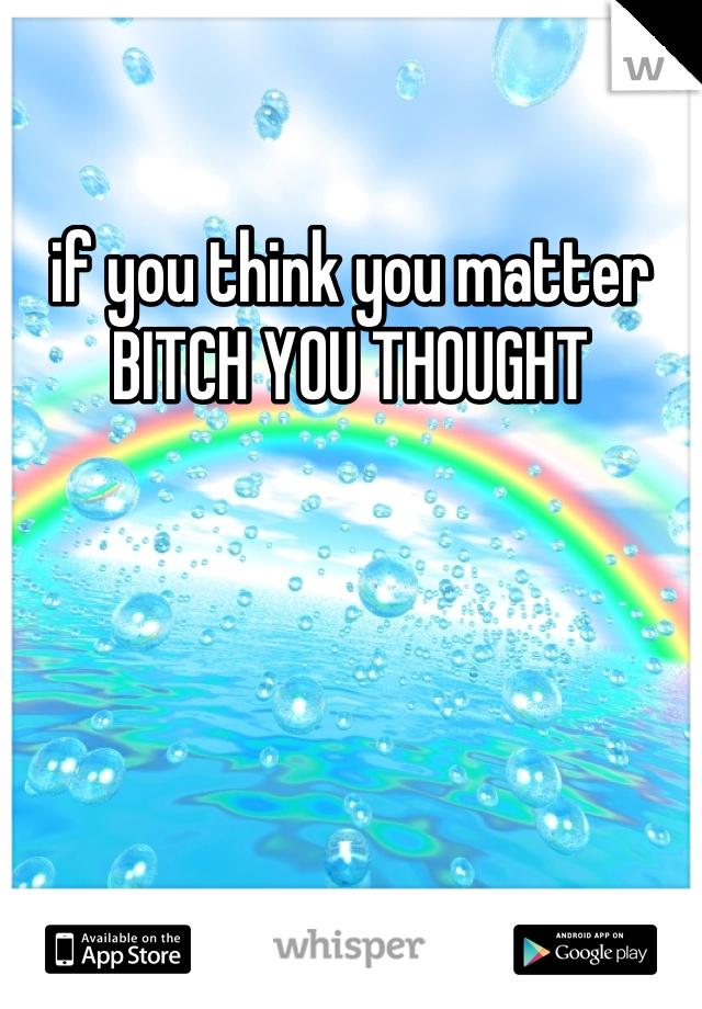 if you think you matter BITCH YOU THOUGHT
