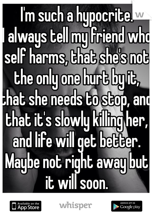 I'm such a hypocrite.  I always tell my friend who self harms, that she's not the only one hurt by it, that she needs to stop, and that it's slowly killing her, and life will get better. Maybe not right away but it will soon.  But I do it too.