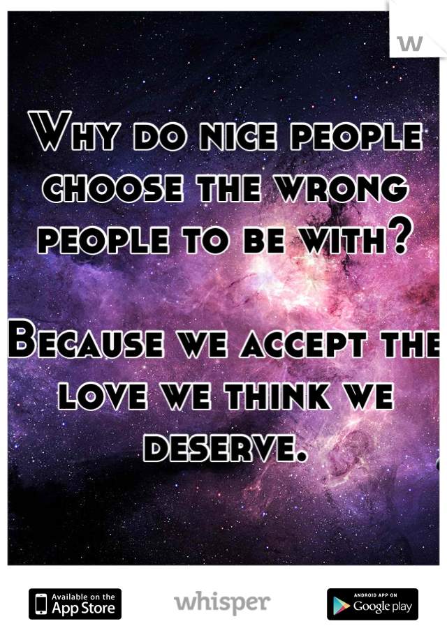 Why do nice people choose the wrong people to be with?  Because we accept the love we think we deserve.